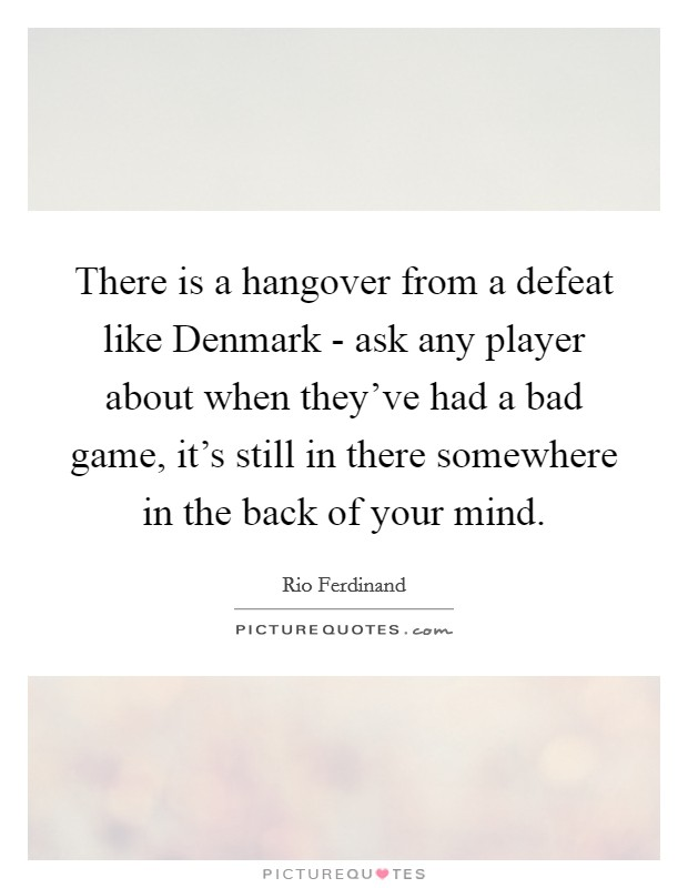 There is a hangover from a defeat like Denmark - ask any player about when they've had a bad game, it's still in there somewhere in the back of your mind Picture Quote #1