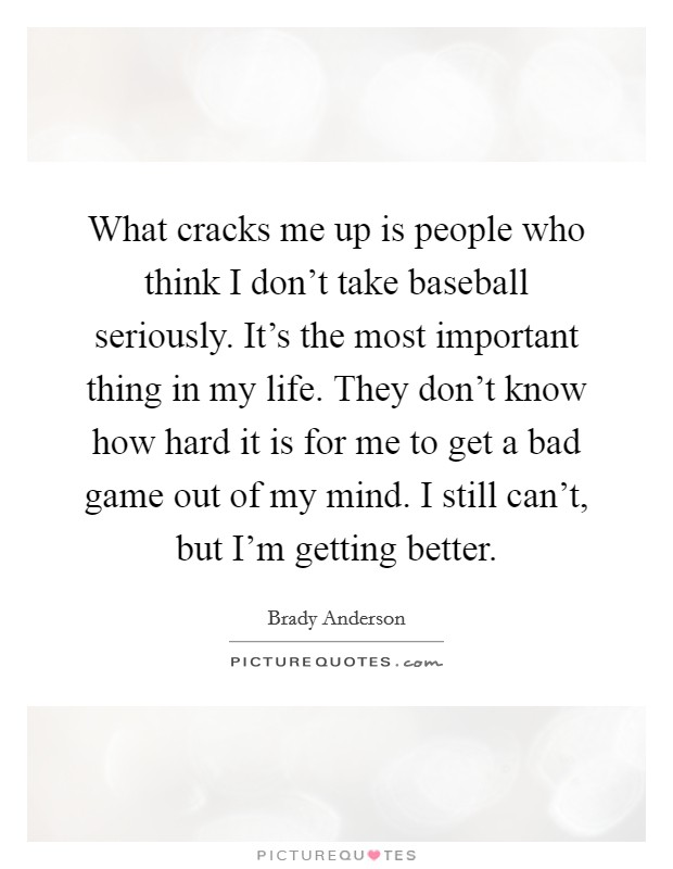 What cracks me up is people who think I don't take baseball seriously. It's the most important thing in my life. They don't know how hard it is for me to get a bad game out of my mind. I still can't, but I'm getting better Picture Quote #1