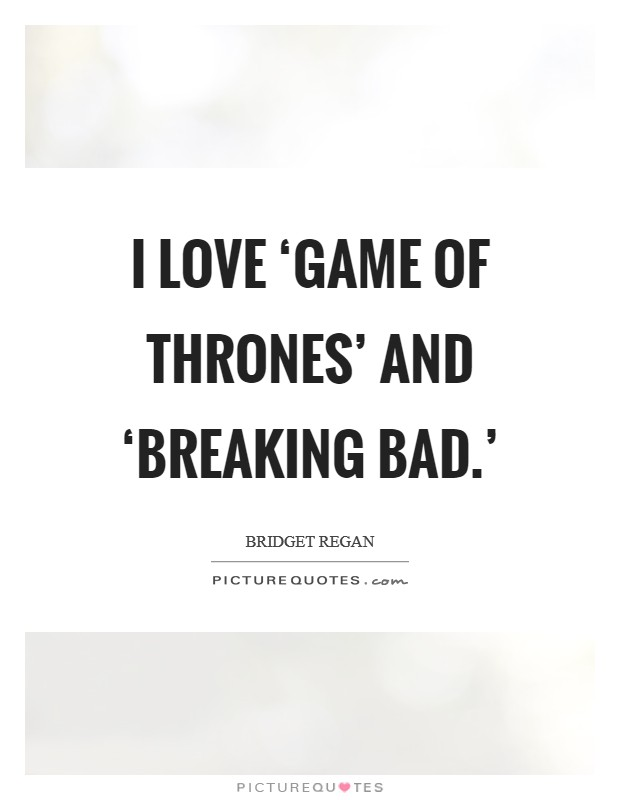 I love 'Game of Thrones' and 'Breaking Bad.' Picture Quote #1