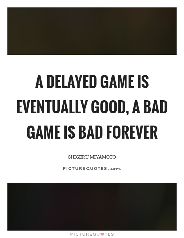 A delayed game is eventually good, a bad game is bad forever Picture Quote #1