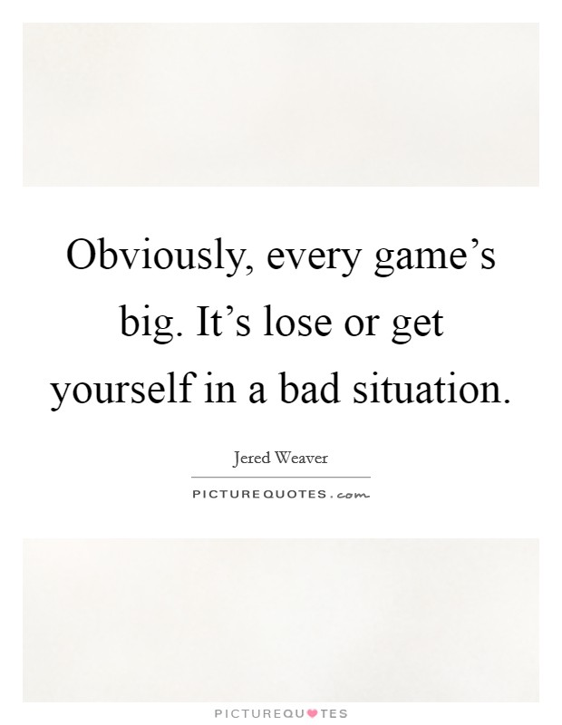 Obviously, every game's big. It's lose or get yourself in a bad situation Picture Quote #1