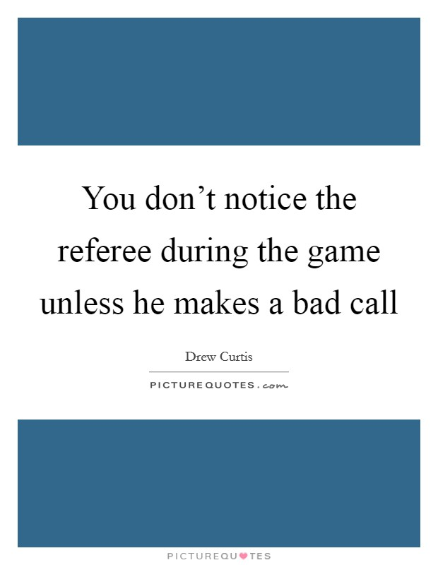 You don't notice the referee during the game unless he makes a bad call Picture Quote #1
