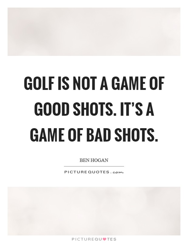 Golf is not a game of good shots. It's a game of bad shots Picture Quote #1