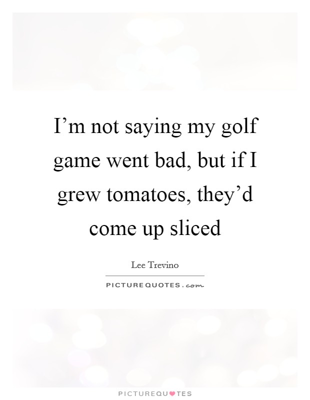 I'm not saying my golf game went bad, but if I grew tomatoes, they'd come up sliced Picture Quote #1