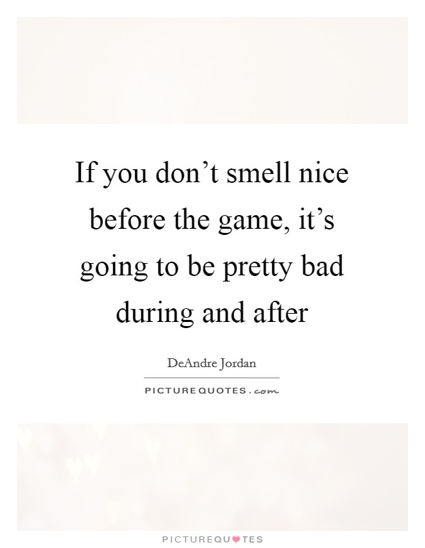 If you don't smell nice before the game, it's going to be pretty bad during and after Picture Quote #1