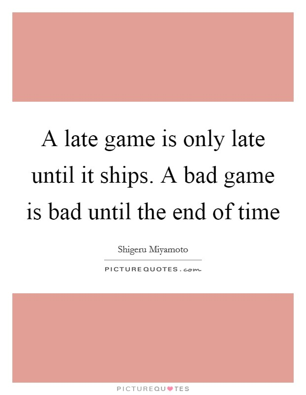 A late game is only late until it ships. A bad game is bad until the end of time Picture Quote #1