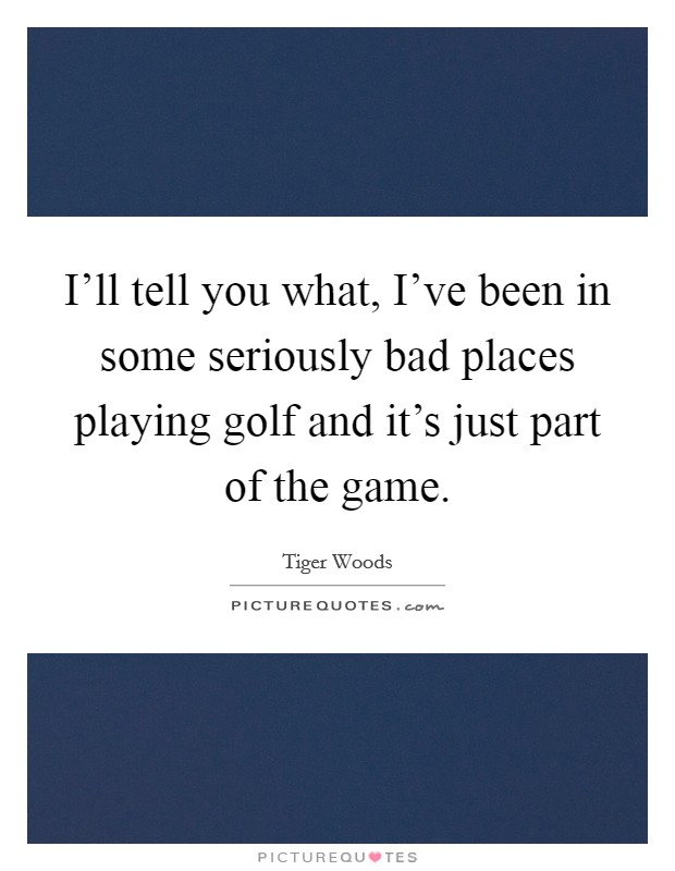 I'll tell you what, I've been in some seriously bad places playing golf and it's just part of the game Picture Quote #1