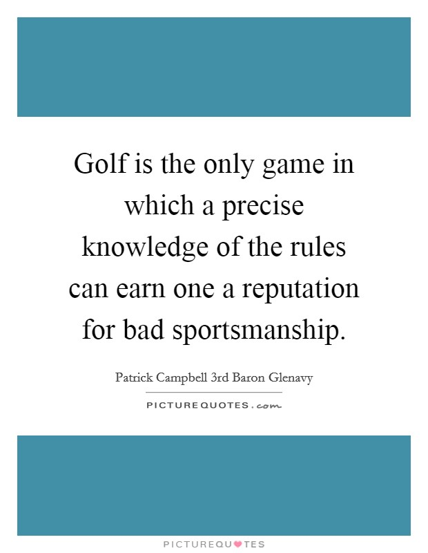 Golf is the only game in which a precise knowledge of the rules can earn one a reputation for bad sportsmanship Picture Quote #1