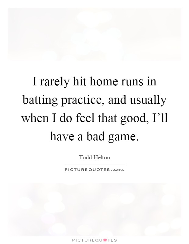 I rarely hit home runs in batting practice, and usually when I do feel that good, I'll have a bad game Picture Quote #1