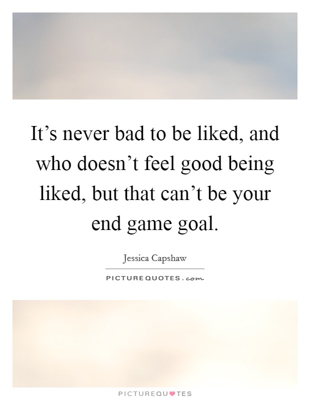 It's never bad to be liked, and who doesn't feel good being liked, but that can't be your end game goal Picture Quote #1