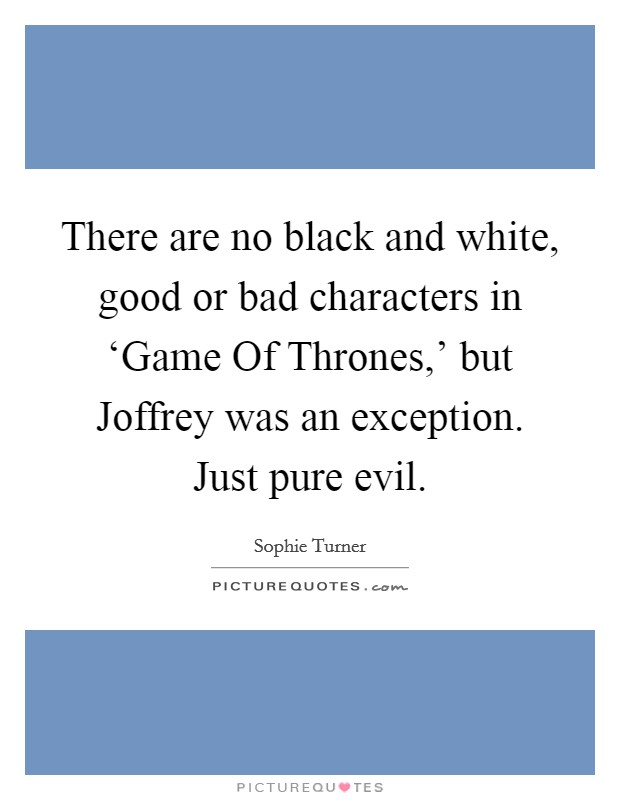 There are no black and white, good or bad characters in 'Game Of Thrones,' but Joffrey was an exception. Just pure evil Picture Quote #1
