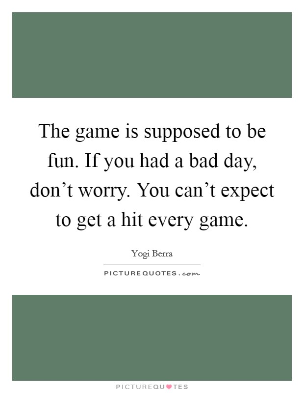 The game is supposed to be fun. If you had a bad day, don't worry. You can't expect to get a hit every game Picture Quote #1