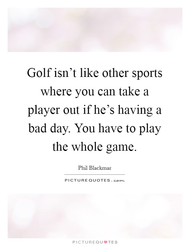 Golf isn't like other sports where you can take a player out if he's having a bad day. You have to play the whole game Picture Quote #1