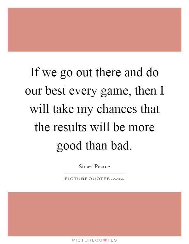 If we go out there and do our best every game, then I will take my chances that the results will be more good than bad Picture Quote #1