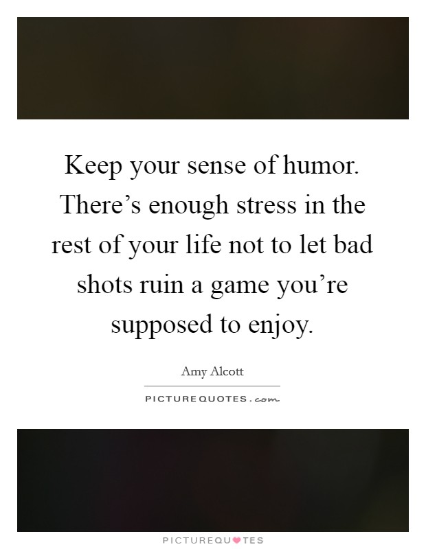 Keep your sense of humor. There's enough stress in the rest of your life not to let bad shots ruin a game you're supposed to enjoy Picture Quote #1