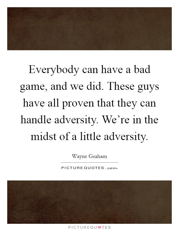 Everybody can have a bad game, and we did. These guys have all proven that they can handle adversity. We're in the midst of a little adversity Picture Quote #1