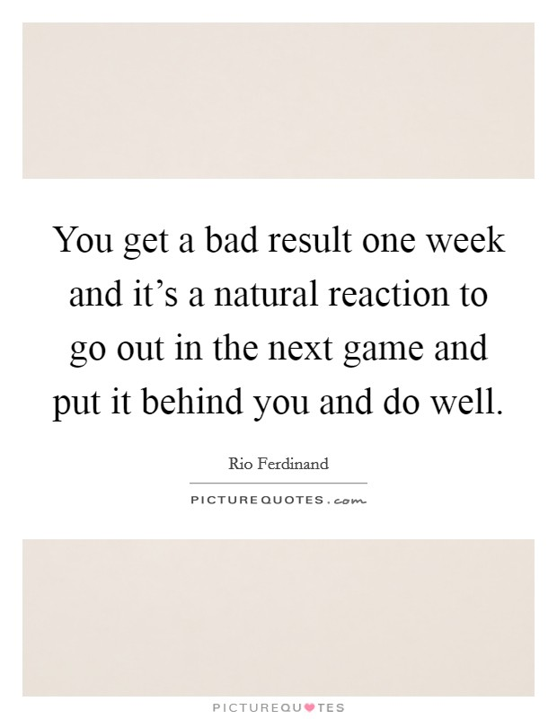 You get a bad result one week and it's a natural reaction to go out in the next game and put it behind you and do well Picture Quote #1