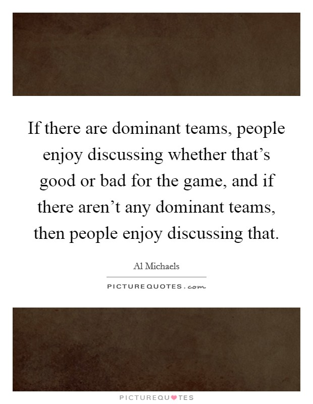 If there are dominant teams, people enjoy discussing whether that's good or bad for the game, and if there aren't any dominant teams, then people enjoy discussing that Picture Quote #1