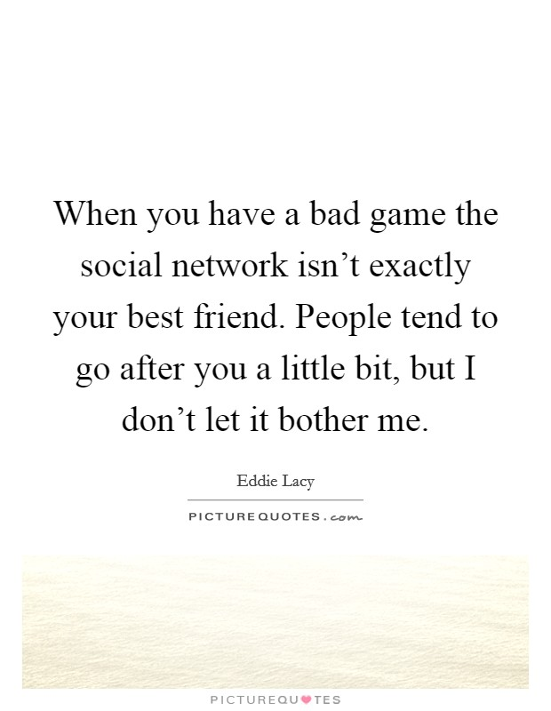 When you have a bad game the social network isn't exactly your best friend. People tend to go after you a little bit, but I don't let it bother me Picture Quote #1