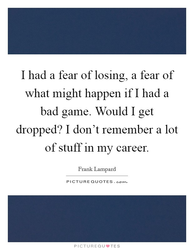 I had a fear of losing, a fear of what might happen if I had a bad game. Would I get dropped? I don't remember a lot of stuff in my career Picture Quote #1