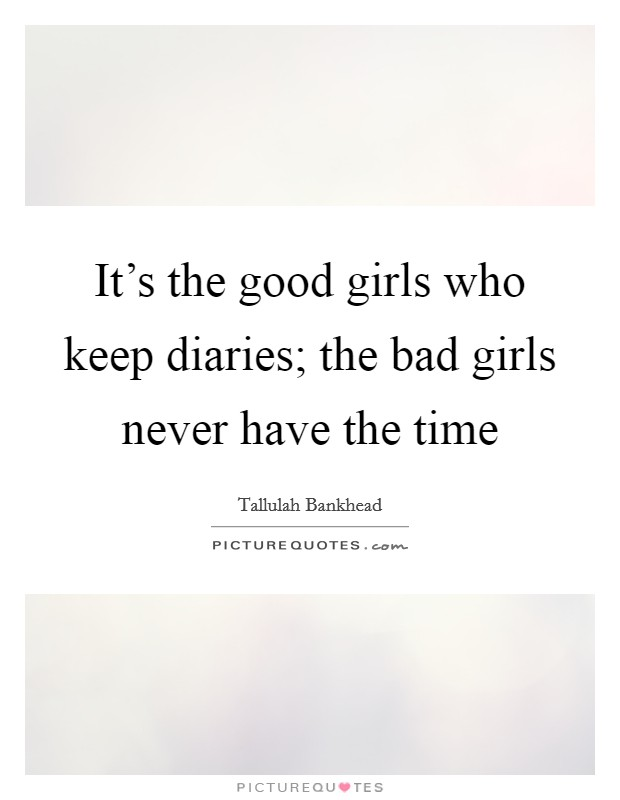 It's the good girls who keep diaries; the bad girls never have the time Picture Quote #1