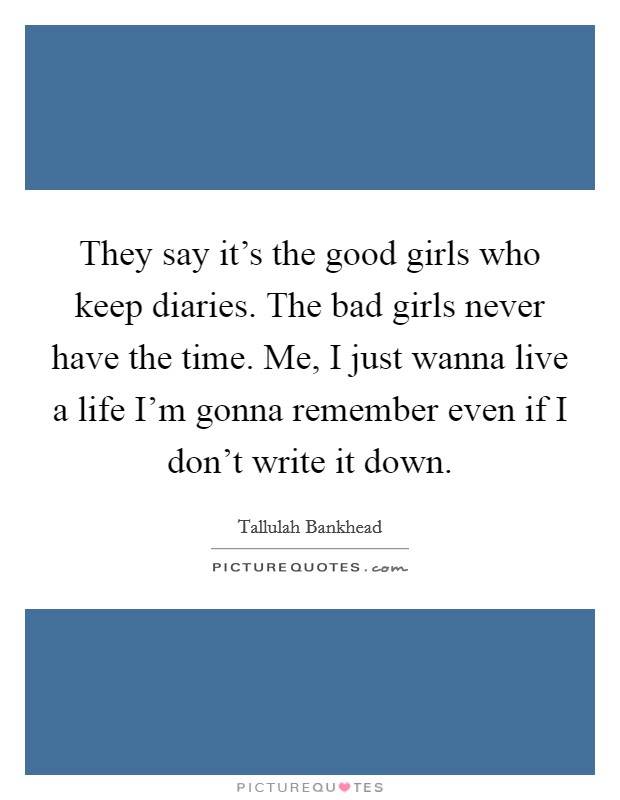 They say it's the good girls who keep diaries. The bad girls never have the time. Me, I just wanna live a life I'm gonna remember even if I don't write it down Picture Quote #1