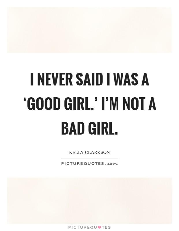 I never said I was a 'good girl.' I'm not a bad girl Picture Quote #1