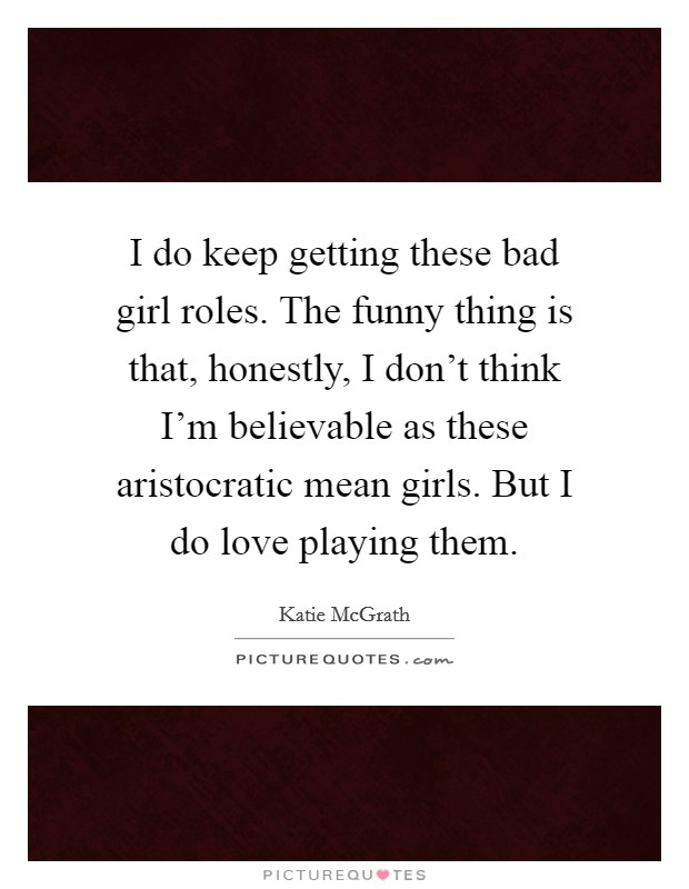 I do keep getting these bad girl roles. The funny thing is that, honestly, I don't think I'm believable as these aristocratic mean girls. But I do love playing them Picture Quote #1