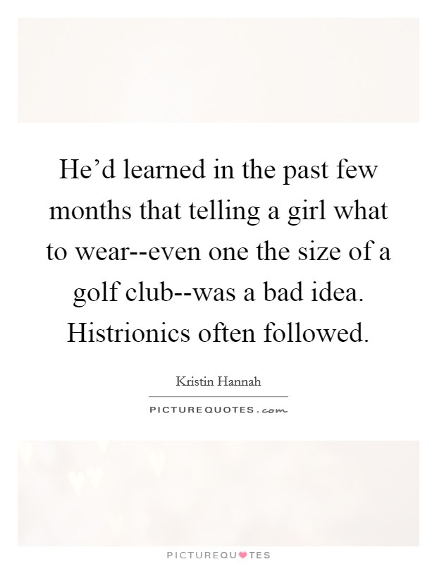 He'd learned in the past few months that telling a girl what to wear--even one the size of a golf club--was a bad idea. Histrionics often followed Picture Quote #1