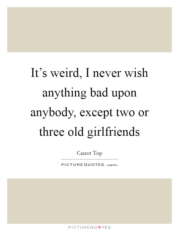 It's weird, I never wish anything bad upon anybody, except two or three old girlfriends Picture Quote #1