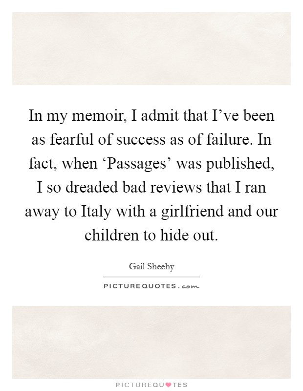 In my memoir, I admit that I've been as fearful of success as of failure. In fact, when 'Passages' was published, I so dreaded bad reviews that I ran away to Italy with a girlfriend and our children to hide out Picture Quote #1