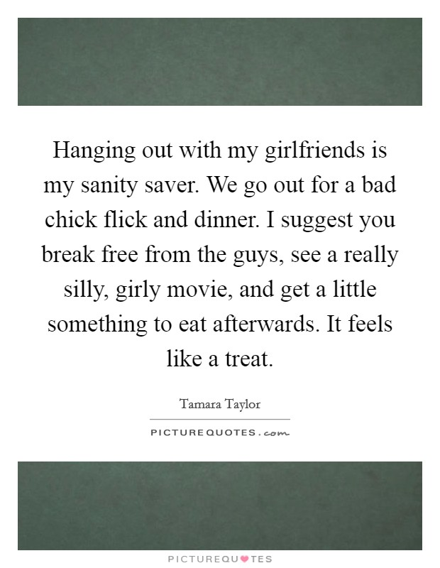 Hanging out with my girlfriends is my sanity saver. We go out for a bad chick flick and dinner. I suggest you break free from the guys, see a really silly, girly movie, and get a little something to eat afterwards. It feels like a treat Picture Quote #1