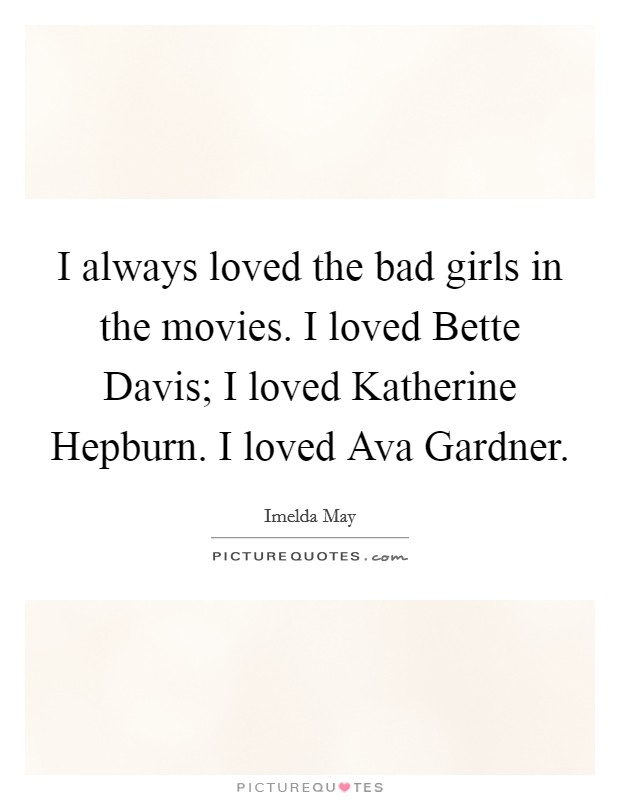 I always loved the bad girls in the movies. I loved Bette Davis; I loved Katherine Hepburn. I loved Ava Gardner Picture Quote #1