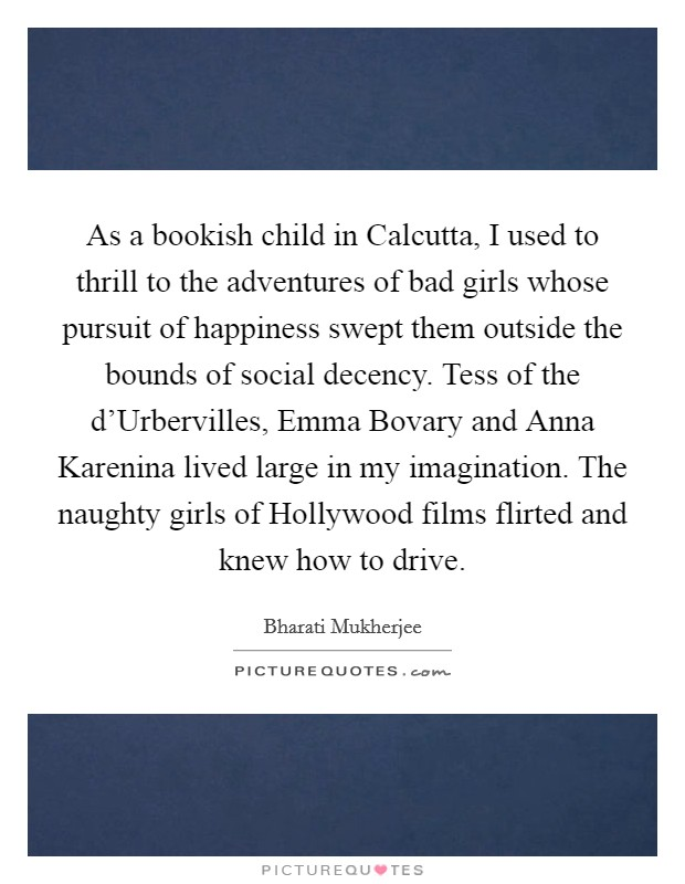 As a bookish child in Calcutta, I used to thrill to the adventures of bad girls whose pursuit of happiness swept them outside the bounds of social decency. Tess of the d'Urbervilles, Emma Bovary and Anna Karenina lived large in my imagination. The naughty girls of Hollywood films flirted and knew how to drive Picture Quote #1