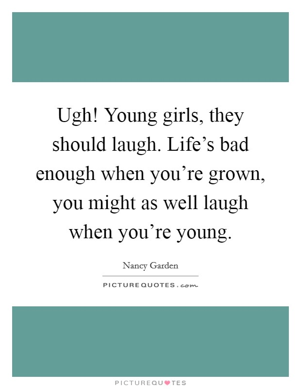 Ugh! Young girls, they should laugh. Life's bad enough when you're grown, you might as well laugh when you're young Picture Quote #1