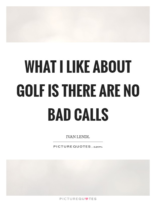 What I like about golf is there are no bad calls Picture Quote #1