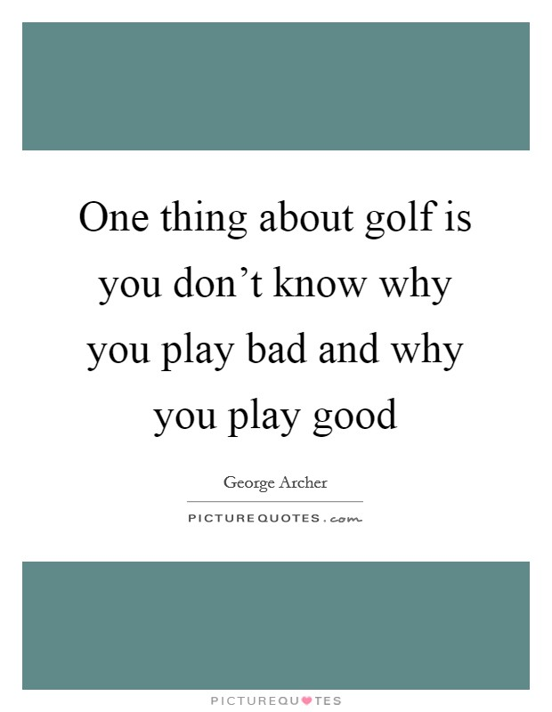 One thing about golf is you don't know why you play bad and why you play good Picture Quote #1