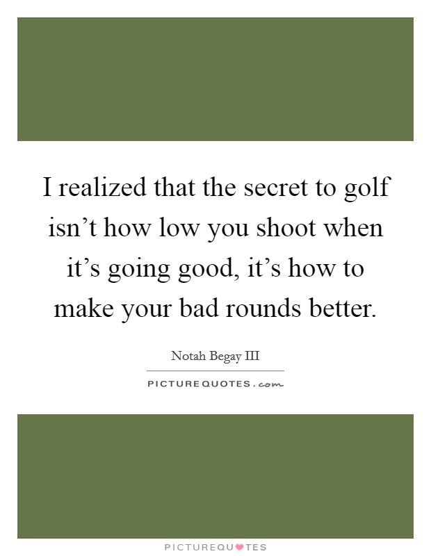 I realized that the secret to golf isn't how low you shoot when it's going good, it's how to make your bad rounds better Picture Quote #1
