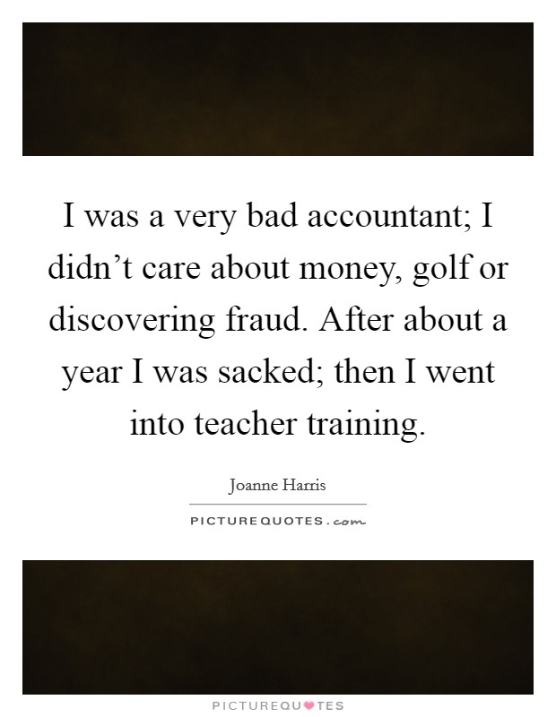 I was a very bad accountant; I didn't care about money, golf or discovering fraud. After about a year I was sacked; then I went into teacher training Picture Quote #1
