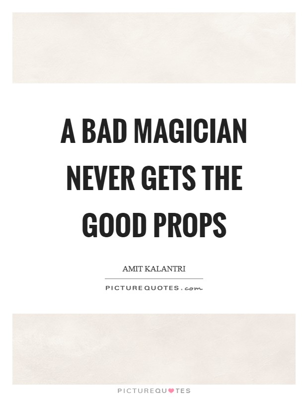 A bad magician never gets the good props Picture Quote #1