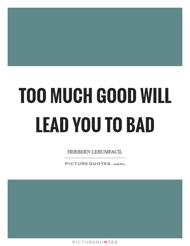 Too much good will lead you to bad Picture Quote #1