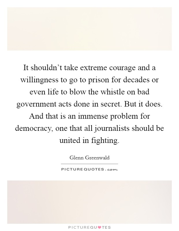 It shouldn't take extreme courage and a willingness to go to prison for decades or even life to blow the whistle on bad government acts done in secret. But it does. And that is an immense problem for democracy, one that all journalists should be united in fighting Picture Quote #1