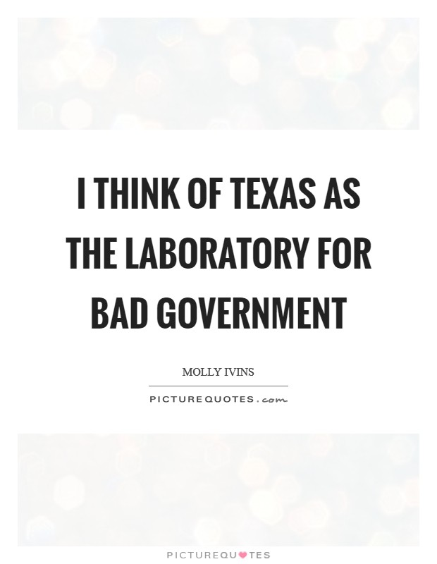 I think of Texas as the laboratory for bad government Picture Quote #1