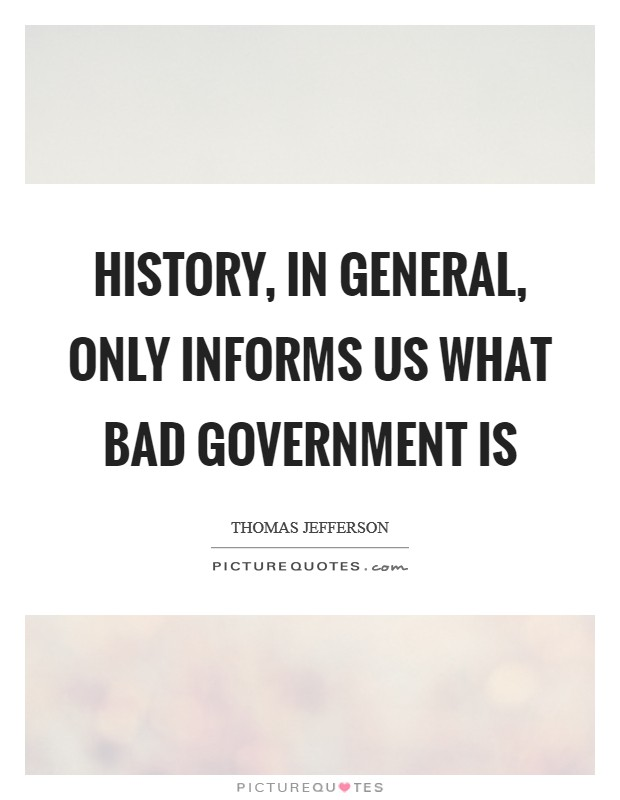 History, in general, only informs us what bad government is Picture Quote #1