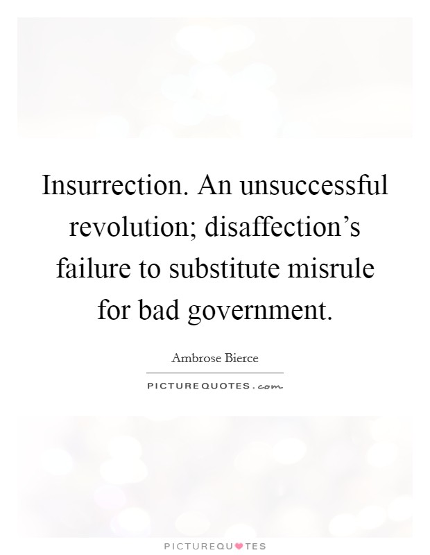 Insurrection. An unsuccessful revolution; disaffection's failure to substitute misrule for bad government Picture Quote #1