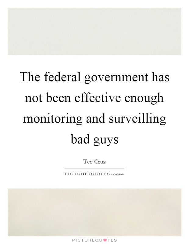 The federal government has not been effective enough monitoring and surveilling bad guys Picture Quote #1