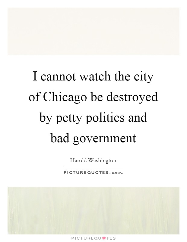 I cannot watch the city of Chicago be destroyed by petty politics and bad government Picture Quote #1