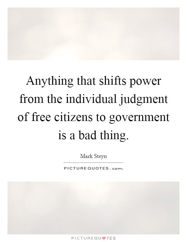 Anything that shifts power from the individual judgment of free citizens to government is a bad thing Picture Quote #1