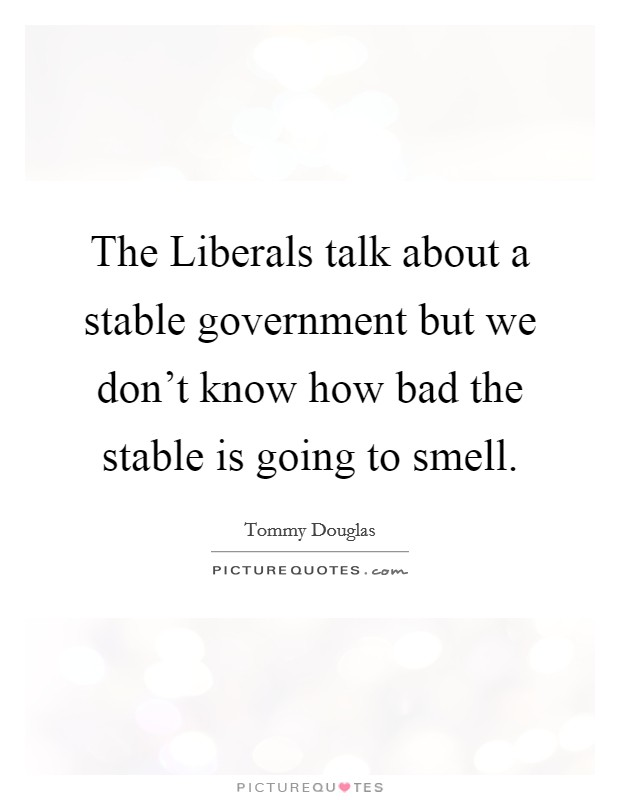 The Liberals talk about a stable government but we don't know how bad the stable is going to smell Picture Quote #1