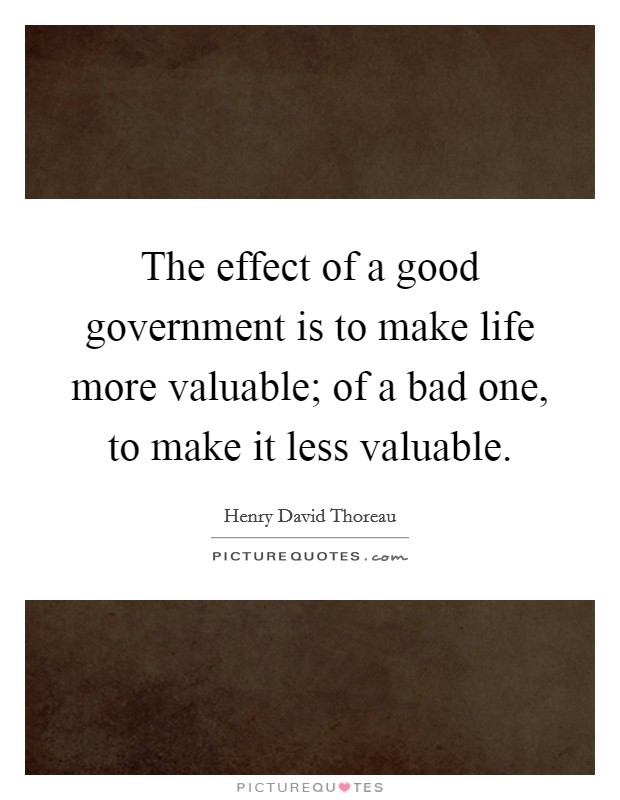 The effect of a good government is to make life more valuable; of a bad one, to make it less valuable Picture Quote #1